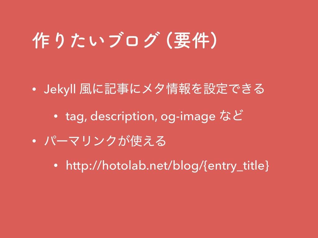 ࡞Γ͍ͨϒϩά ཁ݅  • Jekyll ෩ʹهʹϝλใΛઃఆͰ͖Δ • tag, de...