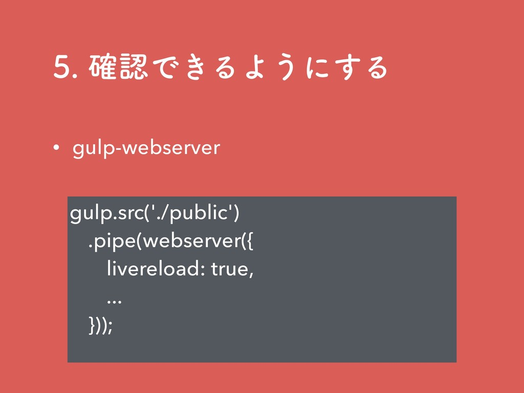 ֬Ͱ͖ΔΑ͏ʹ͢Δ gulp.src('./public') .pipe(webser...