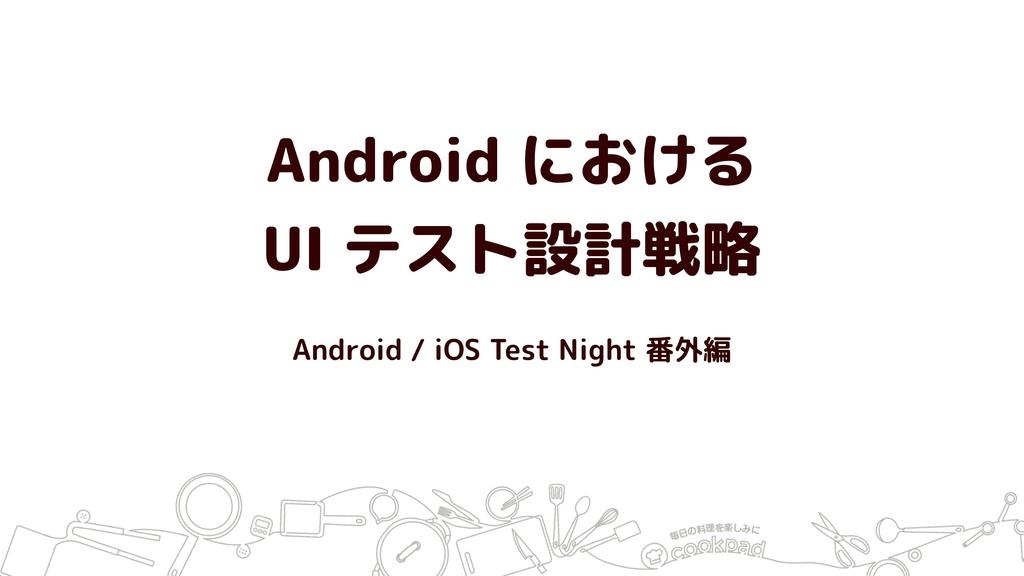 Android における UI テスト設計戦略 Android / iOS Test Nigh...