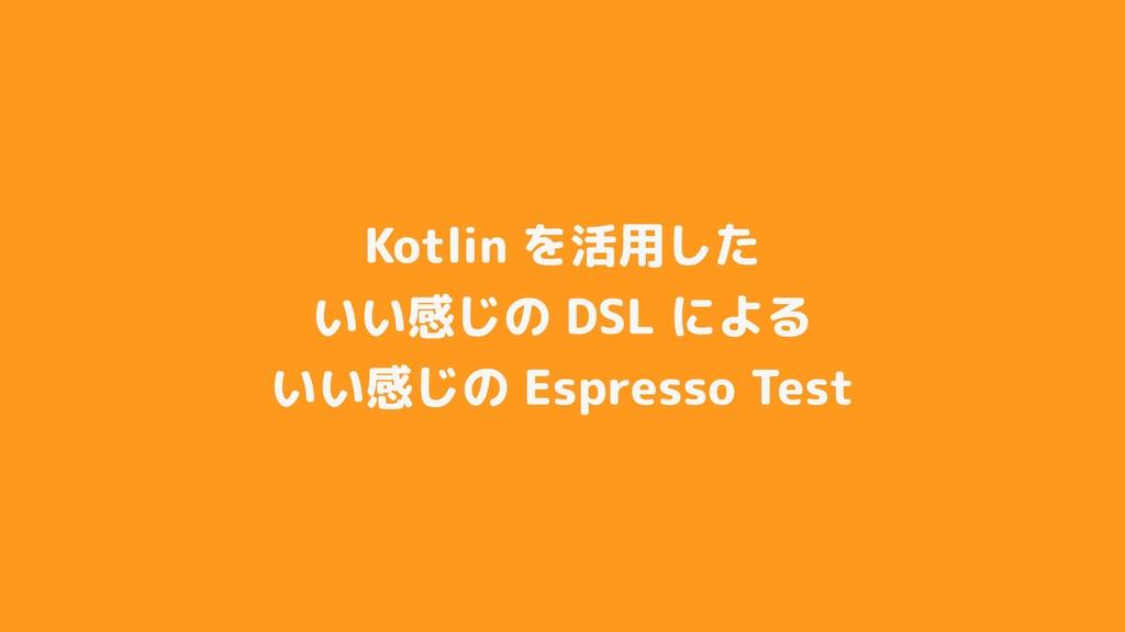 Kotlin を活用した いい感じの DSL による いい感じの Espresso Test