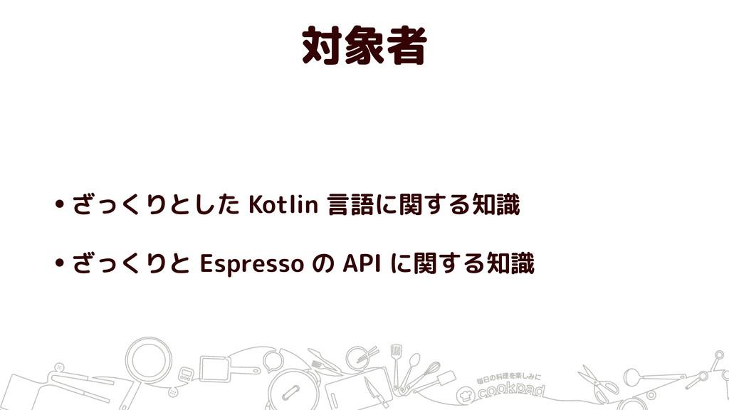 対象者 •ざっくりとした Kotlin 言語に関する知識 •ざっくりと Espresso の ...