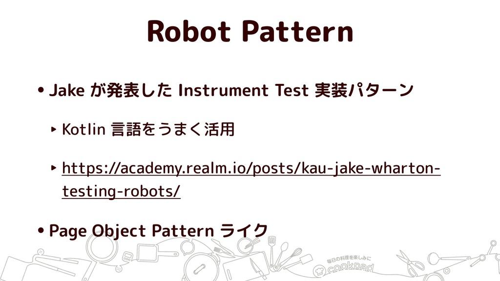 Robot Pattern •Jake が発表した Instrument Test 実装パター...
