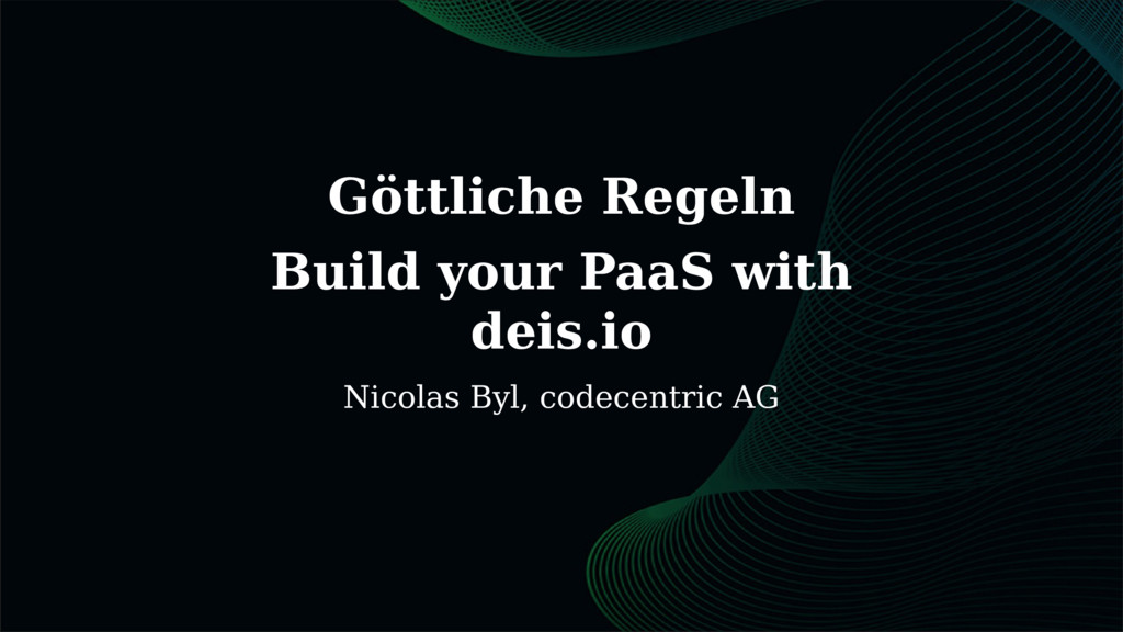 Göttliche Regeln Build your PaaS with deis.io N...