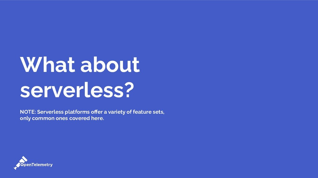 What about serverless? NOTE: Serverless platfor...