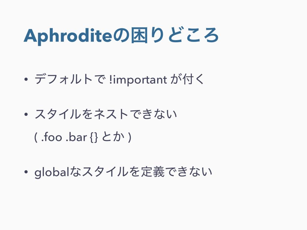 AphroditeͷࠔΓͲ͜Ζ • σϑΥϧτͰ !important ͕͘ • ελΠϧΛ...
