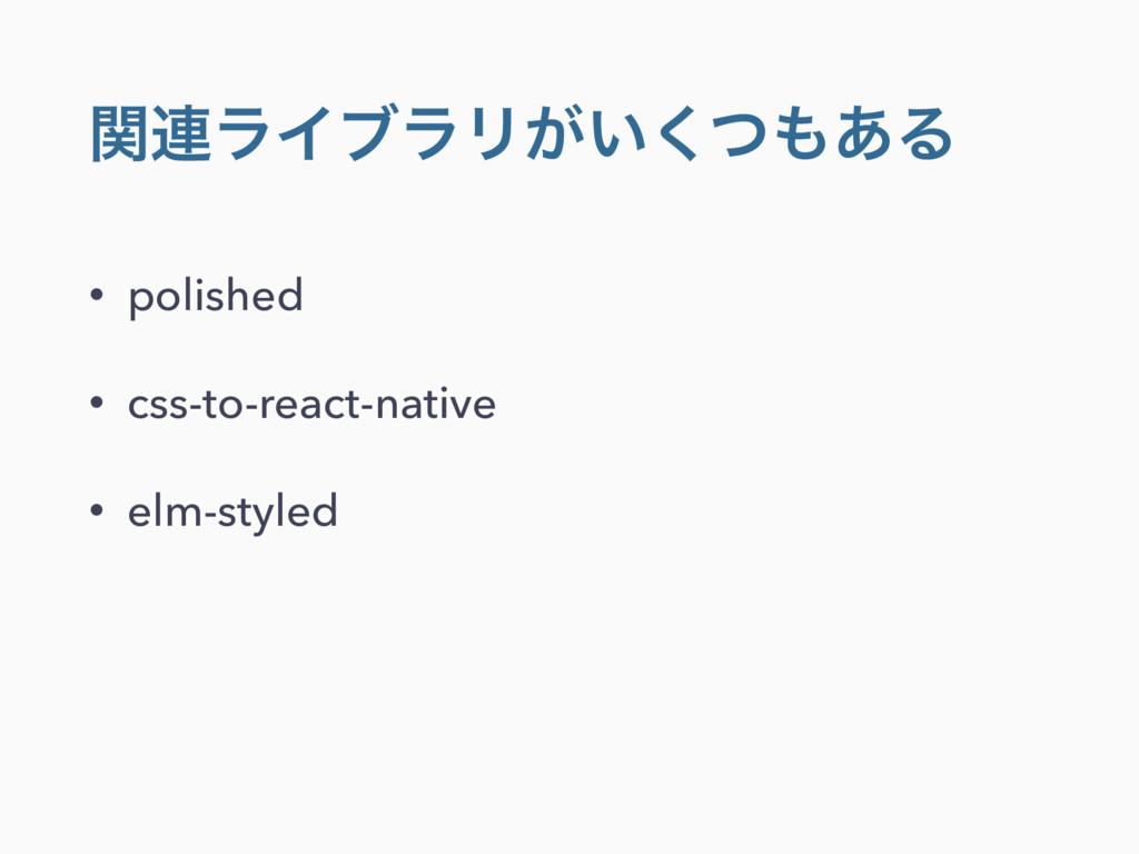 ؔ࿈ϥΠϒϥϦ͕͍ͭ͋͘Δ • polished • css-to-react-native...