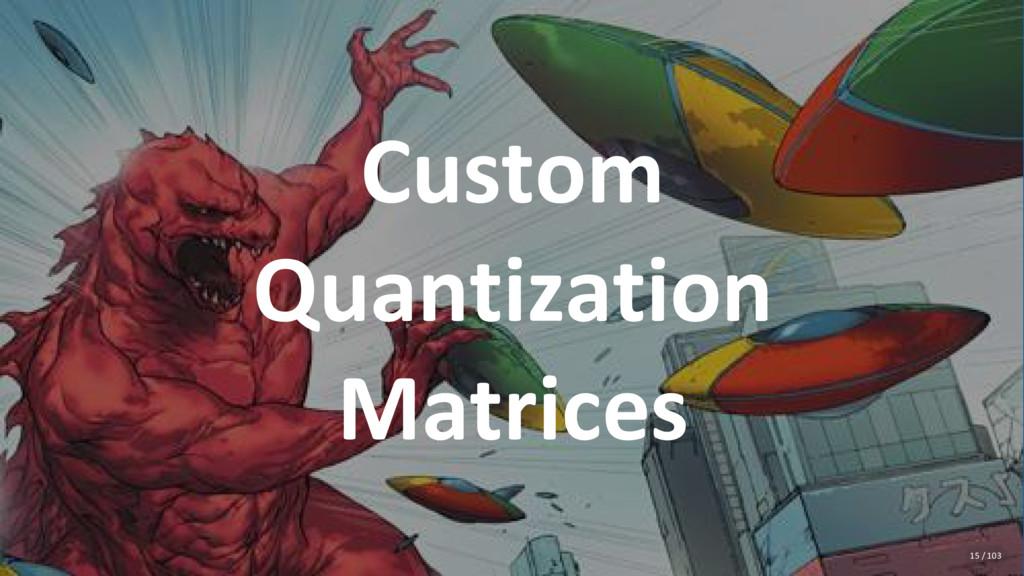 Custom Quantization Matrices 15 / 103