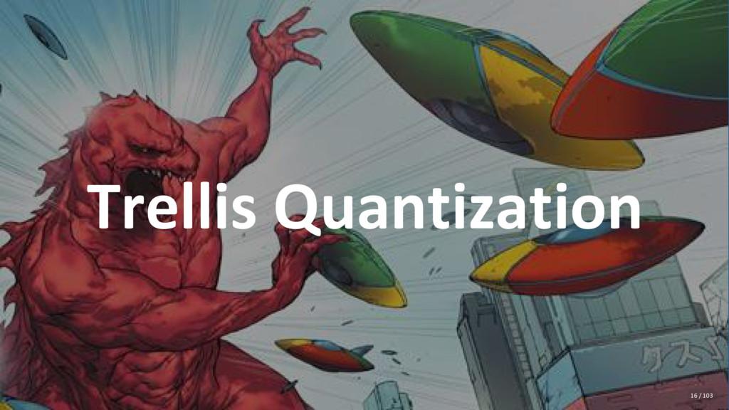 Trellis Quantization 16 / 103