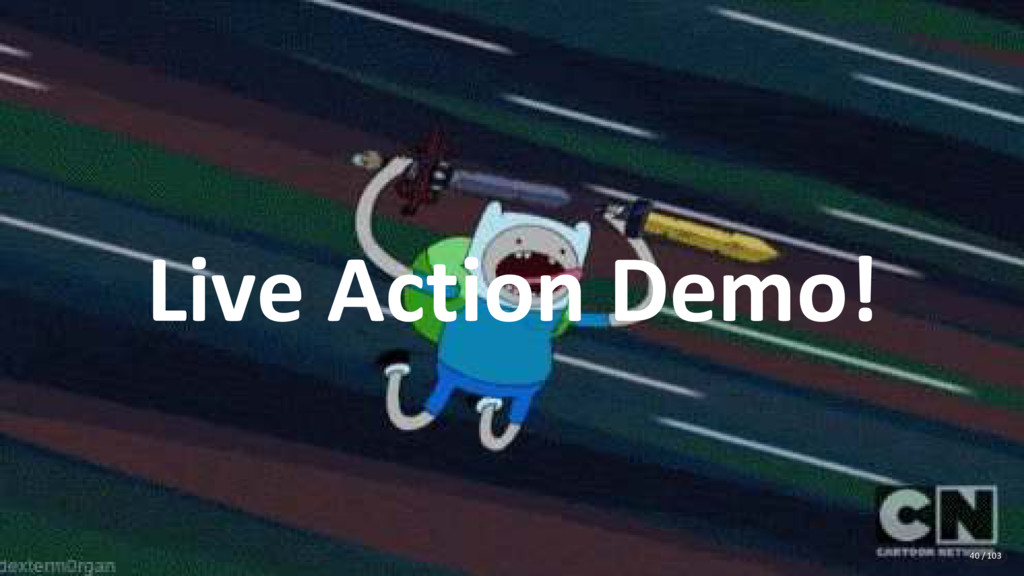 Live Action Demo! 40 / 103