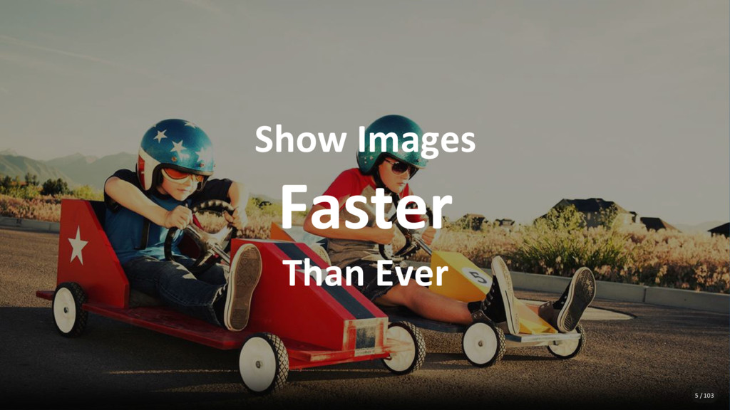 Show Images Faster Than Ever 5 / 103