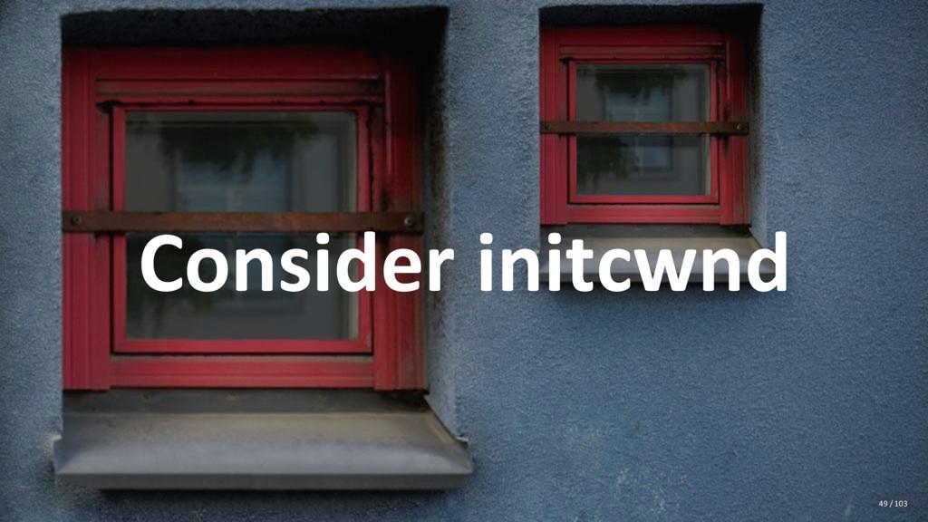 Consider initcwnd 49 / 103
