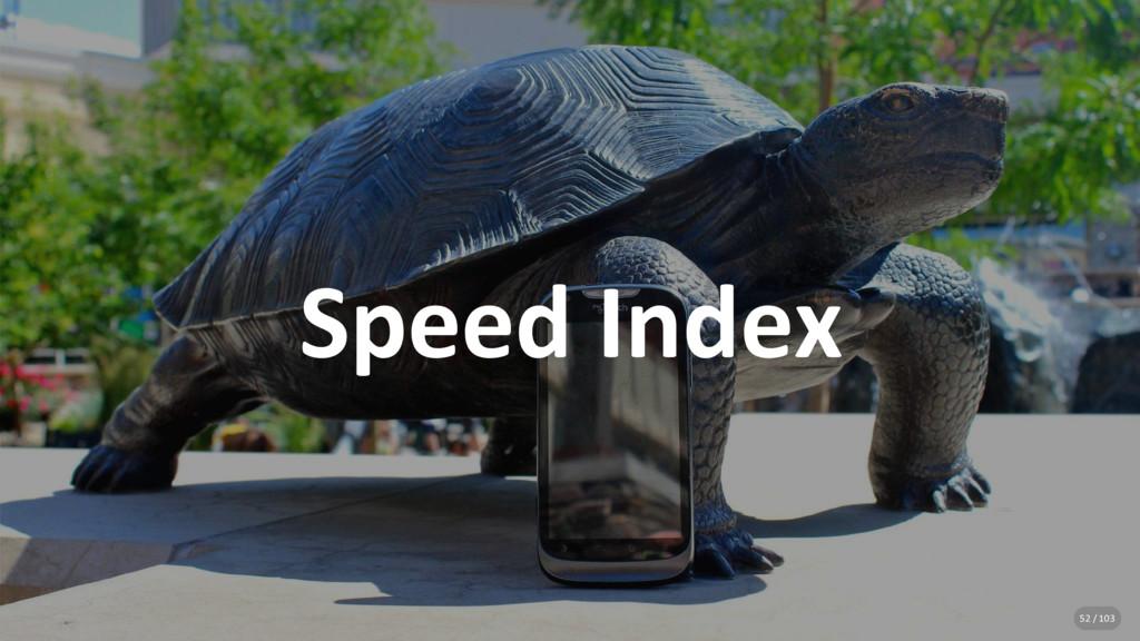 Speed Index 52 / 103