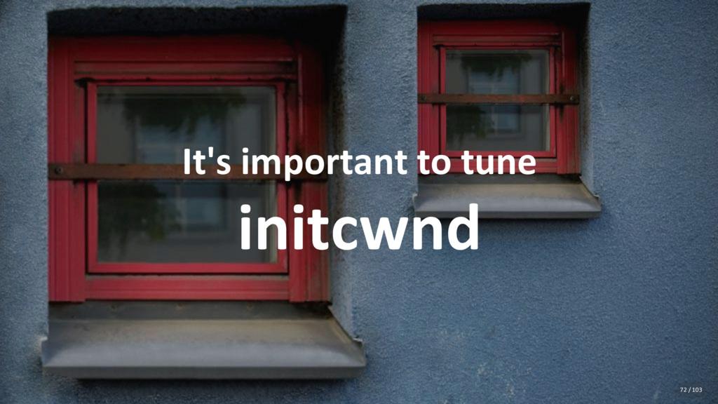 It's important to tune initcwnd 72 / 103