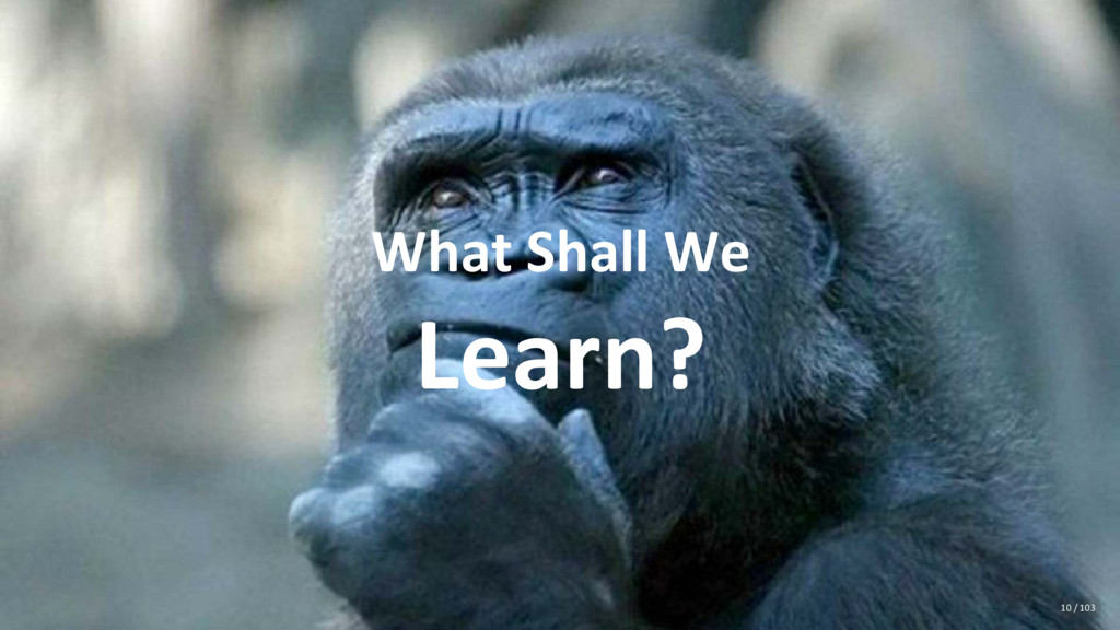 What Shall We Learn? 10 / 103