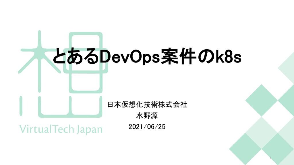 とあるDevOps案件のk8s 日本仮想化技術株式会社 水野源 2021/06/25 1