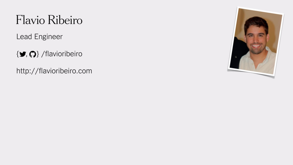 Flavio Ribeiro Lead Engineer { , } /flavioribe...