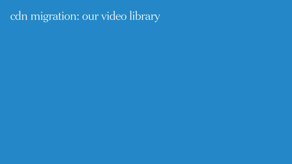 cdn migration: our video library
