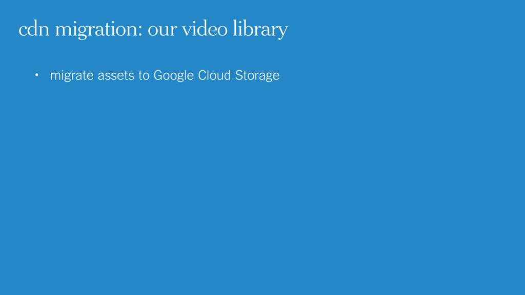 • migrate assets to Google Cloud Storage  cdn ...