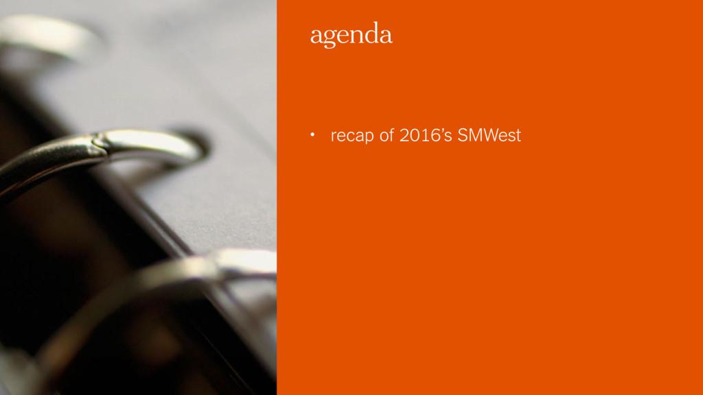 agenda • recap of 2016's SMWest