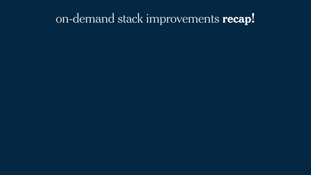 on-demand stack improvements recap!