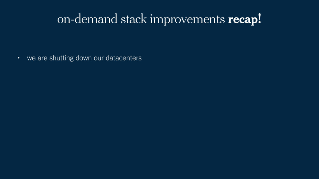 on-demand stack improvements recap! • we are sh...