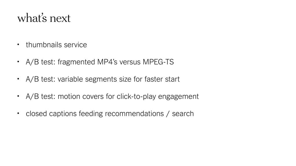 what's next • thumbnails service • A/B test: fr...