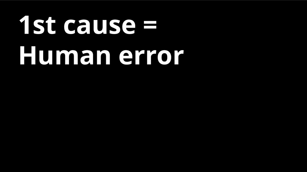 1st cause = Human error