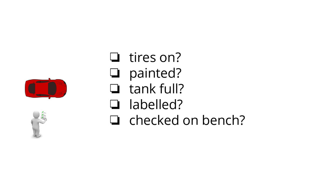 ❏ tires on? ❏ painted? ❏ tank full? ❏ labelled?...