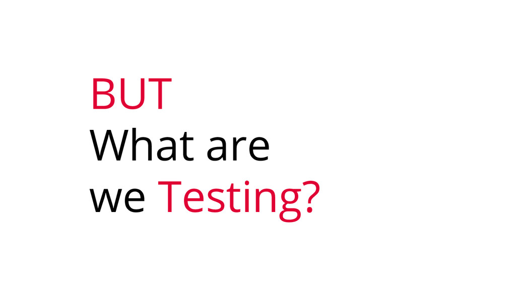BUT What are we Testing?