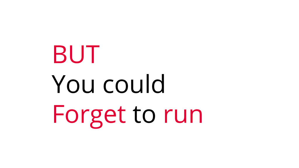 BUT You could Forget to run