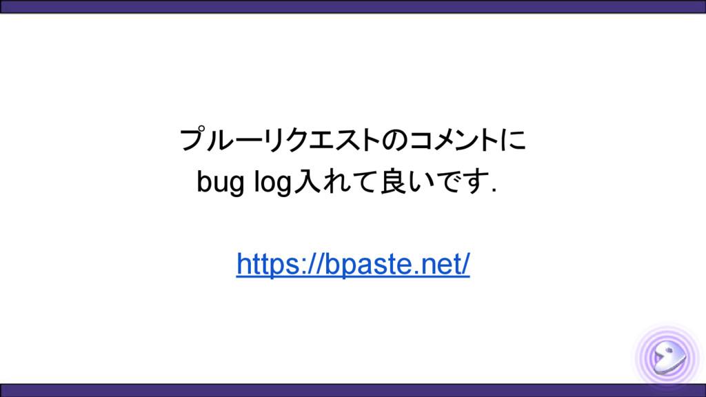 プルーリクエストのコメントに bug log入れて良いです. https://bpaste.n...