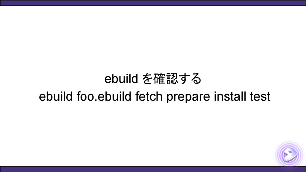 ebuild を確認する ebuild foo.ebuild fetch prepare in...