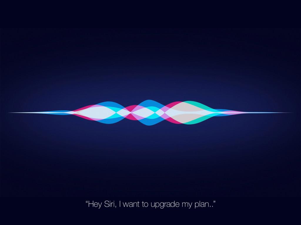 """Hey Siri, I want to upgrade my plan.."""