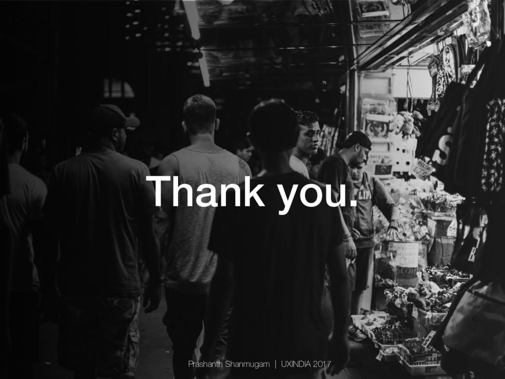 Thank you.! Prashanth Shanmugam   UXINDIA 2017