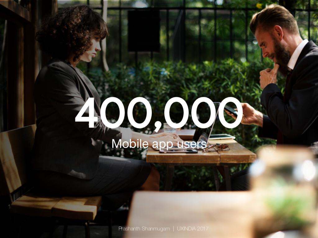400,000 Mobile app users Prashanth Shanmugam  ...