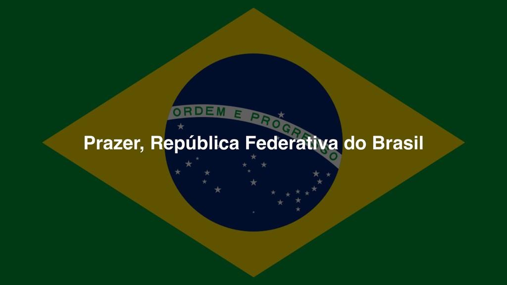 Prazer, República Federativa do Brasil