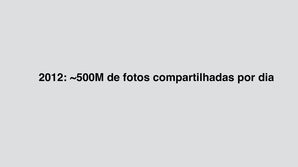 2012: ~500M de fotos compartilhadas por dia
