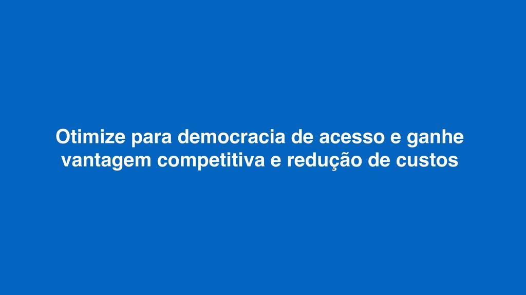 Otimize para democracia de acesso e ganhe vanta...