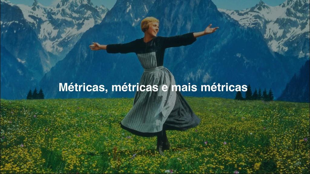 Métricas, métricas e mais métricas