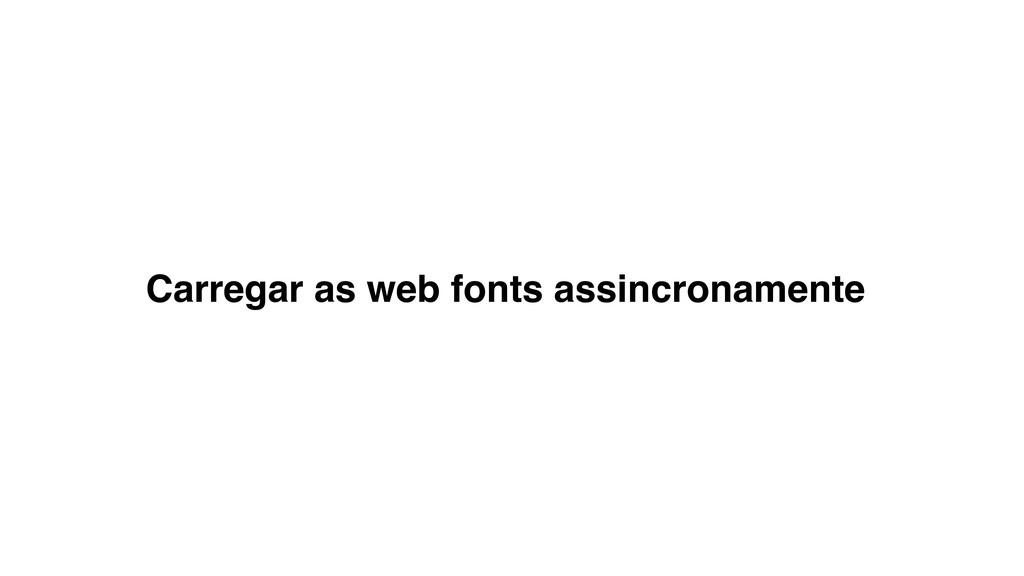 Carregar as web fonts assincronamente