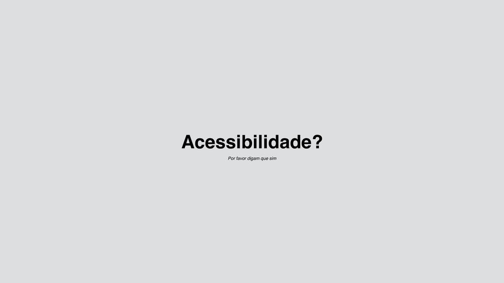 Acessibilidade? Por favor digam que sim