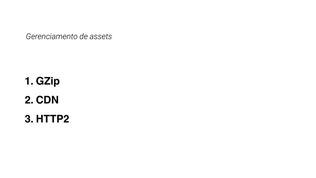 Gerenciamento de assets 1. GZip 2. CDN 3. HTTP2
