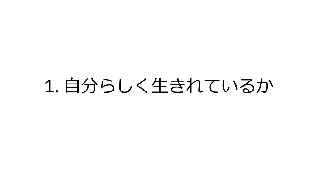 1. ⾃分らしく⽣きれているか
