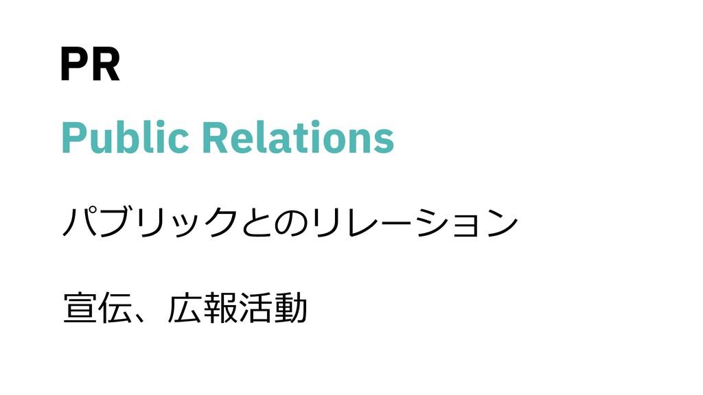 PR • Public Relations • パブリックとのリレーション • 宣伝、広報活動