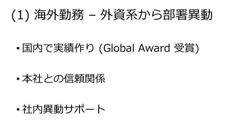 (1) 海外勤務 – 外資系から部署異動 • 国内で実績作り (Global Award 受賞...