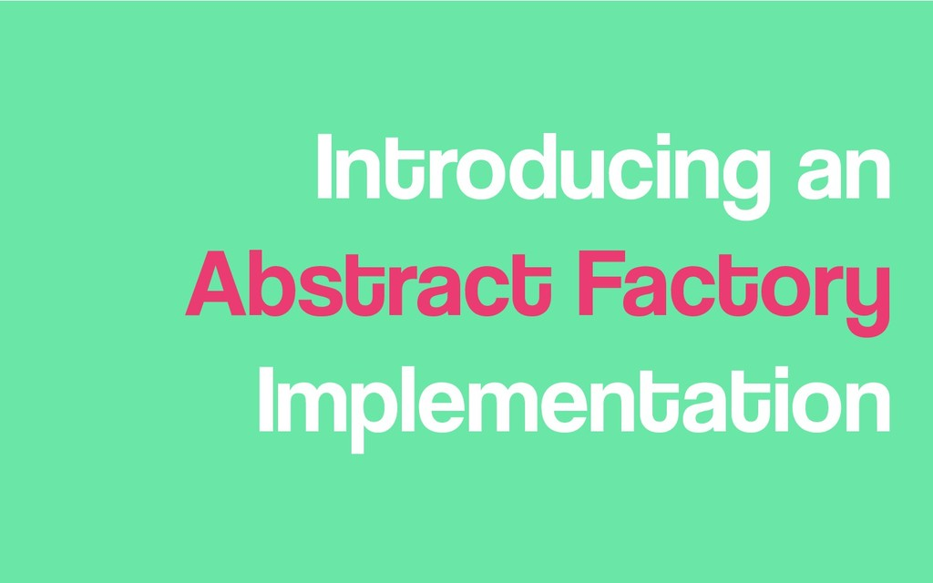 Introducing an Abstract Factory Implementation