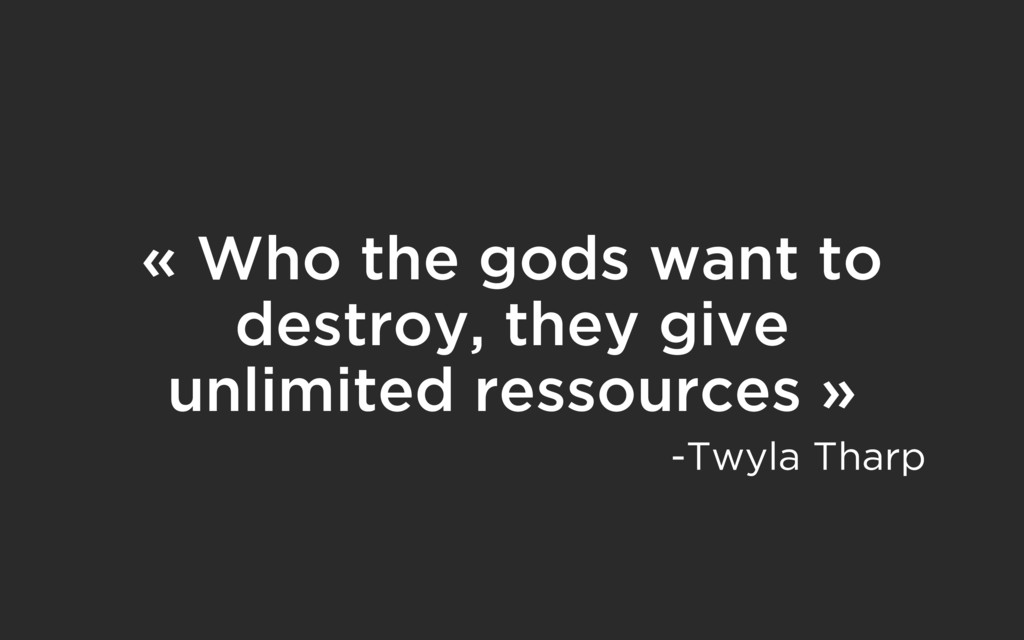 « Who the gods want to destroy, they give unlim...