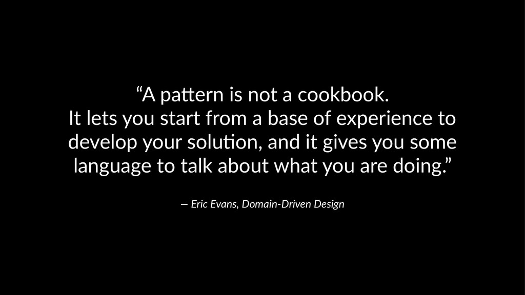 """A pa&ern is not a cookbook. It lets you start ..."