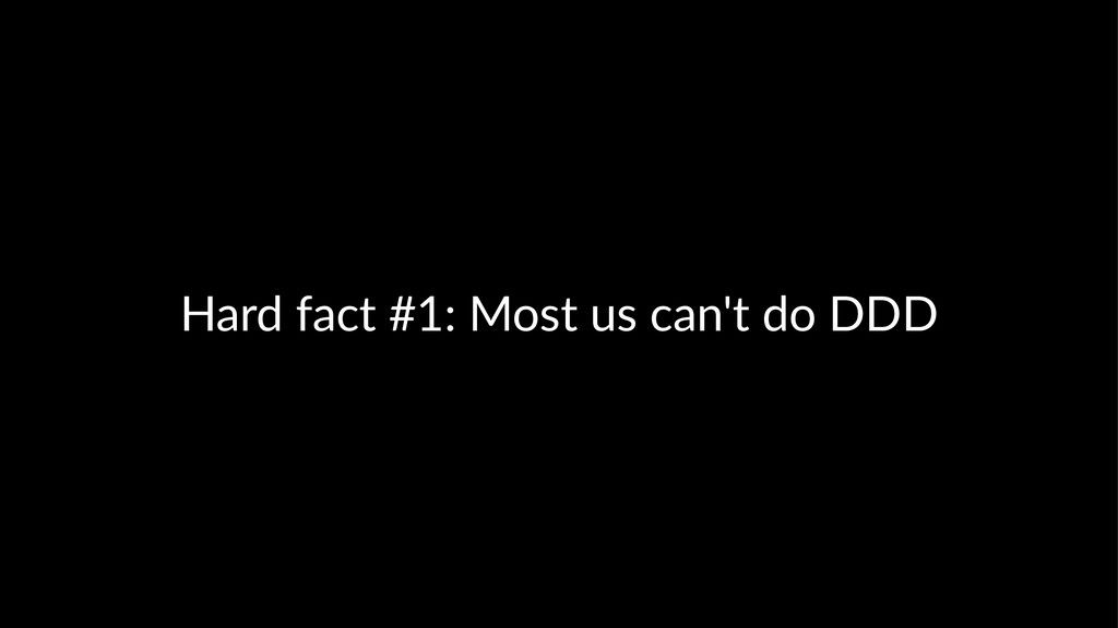 Hard fact #1: Most us can't do DDD