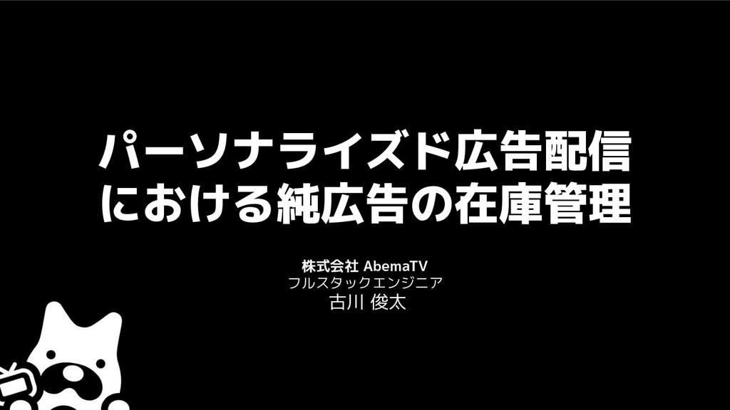 パーソナライズド広告配信 における純広告の在庫管理 株式会社 AbemaTV フルスタックエン...